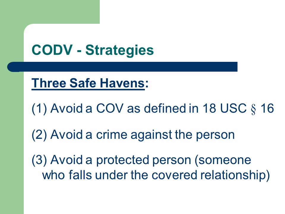 CODV - Strategies Three Safe Havens: (1) Avoid a COV as defined in 18 USC § 16 (2) Avoid a crime against the person (3) Avoid a protected person (someone who falls under the covered relationship)