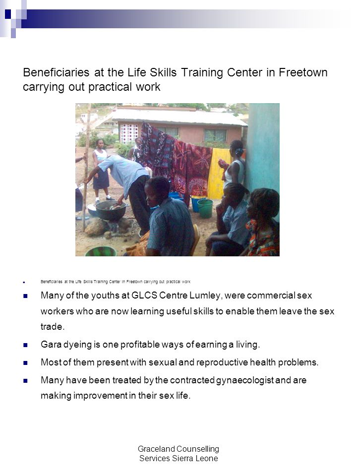Graceland Counselling Services Sierra Leone Beneficiaries at the Life Skills Training Center in Freetown carrying out practical work Many of the youths at GLCS Centre Lumley, were commercial sex workers who are now learning useful skills to enable them leave the sex trade.
