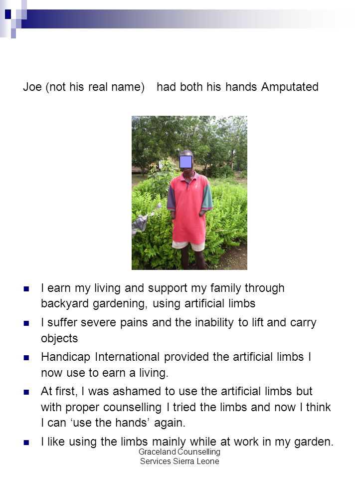 Graceland Counselling Services Sierra Leone Joe (not his real name) had both his hands Amputated I earn my living and support my family through backyard gardening, using artificial limbs I suffer severe pains and the inability to lift and carry objects Handicap International provided the artificial limbs I now use to earn a living.