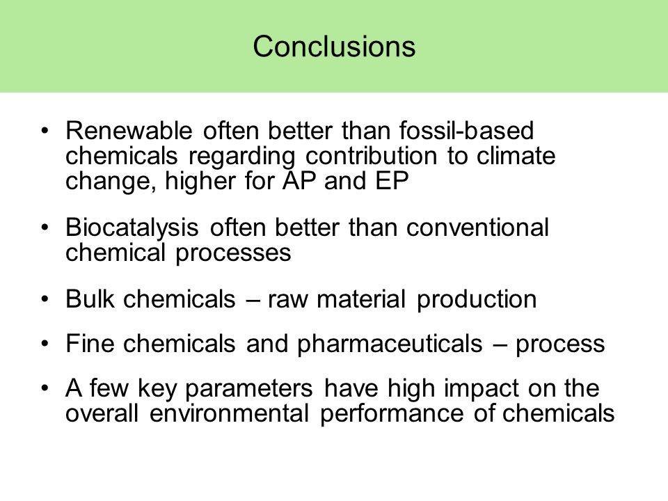 Conclusions Renewable often better than fossil-based chemicals regarding contribution to climate change, higher for AP and EP Biocatalysis often better than conventional chemical processes Bulk chemicals – raw material production Fine chemicals and pharmaceuticals – process A few key parameters have high impact on the overall environmental performance of chemicals