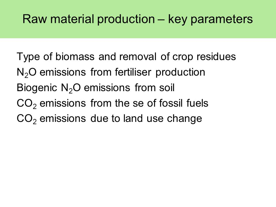 Raw material production – key parameters Type of biomass and removal of crop residues N 2 O emissions from fertiliser production Biogenic N 2 O emissions from soil CO 2 emissions from the se of fossil fuels CO 2 emissions due to land use change