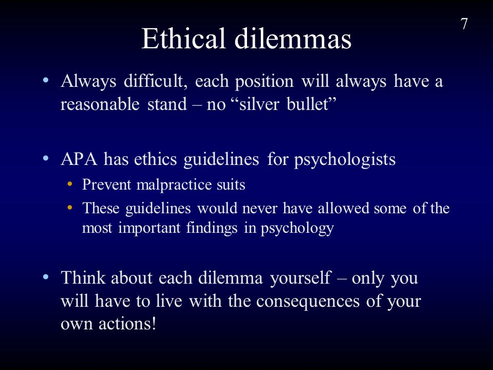 7 Ethical dilemmas Always difficult, each position will always have a reasonable stand – no silver bullet APA has ethics guidelines for psychologists Prevent malpractice suits These guidelines would never have allowed some of the most important findings in psychology Think about each dilemma yourself – only you will have to live with the consequences of your own actions!