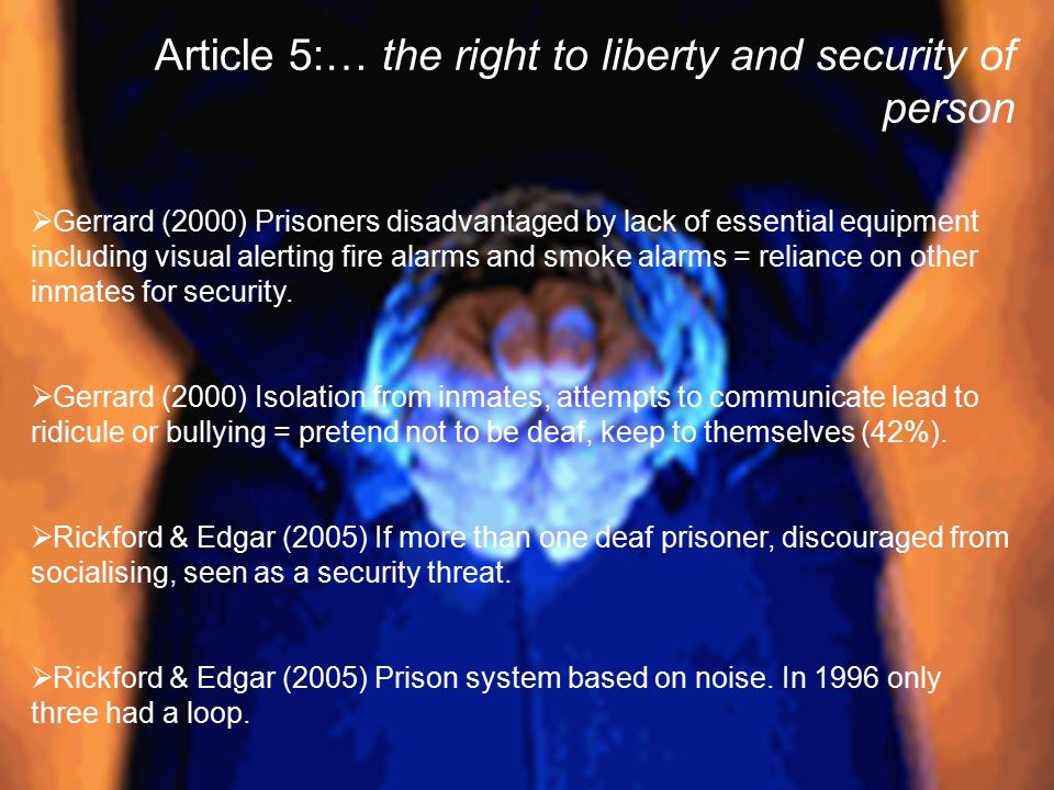 Article 5:… the right to liberty and security of person  Gerrard (2000) Prisoners disadvantaged by lack of essential equipment including visual alerting fire alarms and smoke alarms = reliance on other inmates for security.