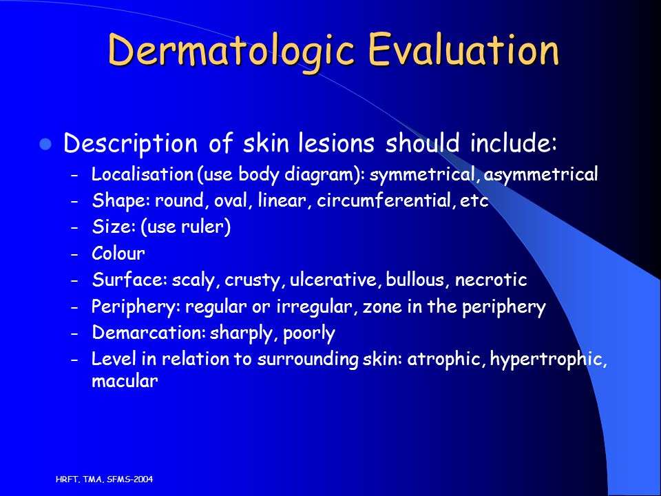 HRFT, TMA, SFMS-2004 Dermatologic Evaluation Description of skin lesions should include: – Localisation (use body diagram): symmetrical, asymmetrical – Shape: round, oval, linear, circumferential, etc – Size: (use ruler) – Colour – Surface: scaly, crusty, ulcerative, bullous, necrotic – Periphery: regular or irregular, zone in the periphery – Demarcation: sharply, poorly – Level in relation to surrounding skin: atrophic, hypertrophic, macular