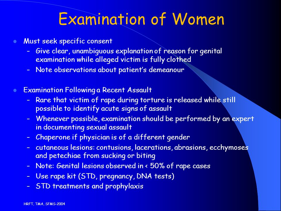 HRFT, TMA, SFMS-2004 Examination of Women Must seek specific consent – Give clear, unambiguous explanation of reason for genital examination while alleged victim is fully clothed – Note observations about patient's demeanour Examination Following a Recent Assault – Rare that victim of rape during torture is released while still possible to identify acute signs of assault – Whenever possible, examination should be performed by an expert in documenting sexual assault – Chaperone if physician is of a different gender – cutaneous lesions: contusions, lacerations, abrasions, ecchymoses and petechiae from sucking or biting – Note: Genital lesions observed in < 50% of rape cases – Use rape kit (STD, pregnancy, DNA tests) – STD treatments and prophylaxis