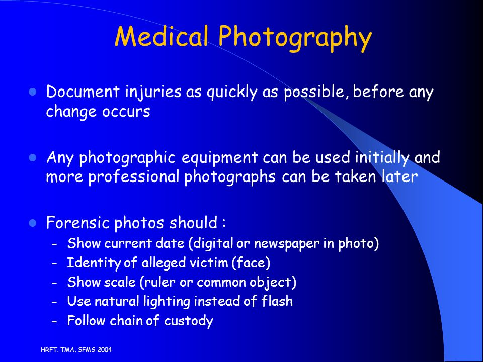 HRFT, TMA, SFMS-2004 Medical Photography Document injuries as quickly as possible, before any change occurs Any photographic equipment can be used initially and more professional photographs can be taken later Forensic photos should : – Show current date (digital or newspaper in photo) – Identity of alleged victim (face) – Show scale (ruler or common object) – Use natural lighting instead of flash – Follow chain of custody