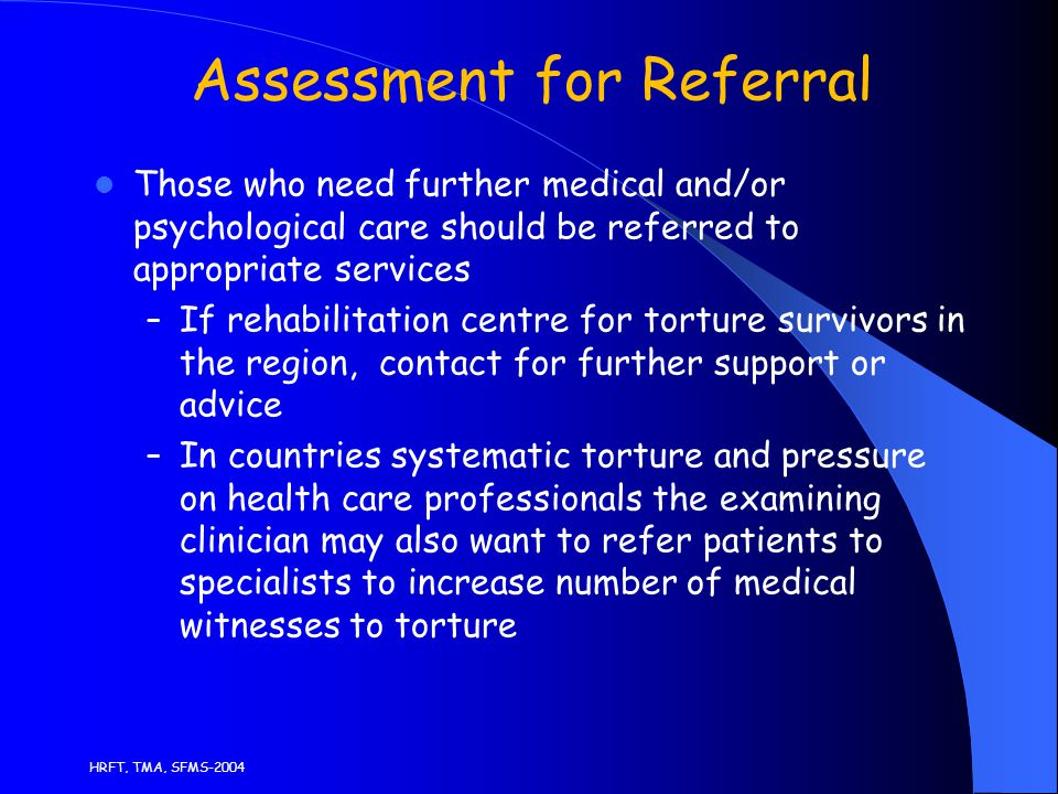 HRFT, TMA, SFMS-2004 Assessment for Referral Those who need further medical and/or psychological care should be referred to appropriate services – If rehabilitation centre for torture survivors in the region, contact for further support or advice – In countries systematic torture and pressure on health care professionals the examining clinician may also want to refer patients to specialists to increase number of medical witnesses to torture