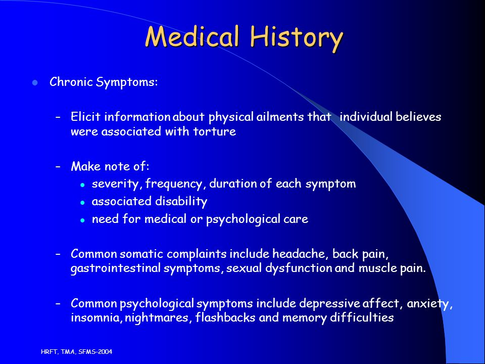 HRFT, TMA, SFMS-2004 Medical History Chronic Symptoms: – Elicit information about physical ailments that individual believes were associated with torture – Make note of: severity, frequency, duration of each symptom associated disability need for medical or psychological care – Common somatic complaints include headache, back pain, gastrointestinal symptoms, sexual dysfunction and muscle pain.