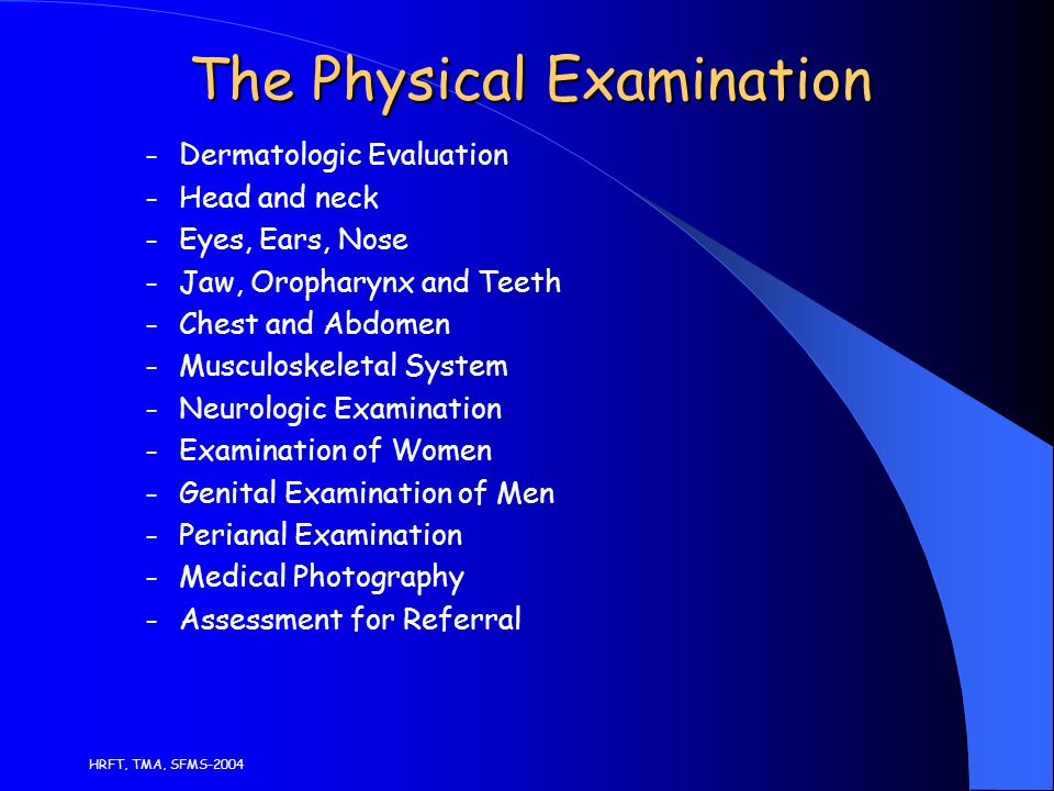 HRFT, TMA, SFMS-2004 The Physical Examination – Dermatologic Evaluation – Head and neck – Eyes, Ears, Nose – Jaw, Oropharynx and Teeth – Chest and Abdomen – Musculoskeletal System – Neurologic Examination – Examination of Women – Genital Examination of Men – Perianal Examination – Medical Photography – Assessment for Referral