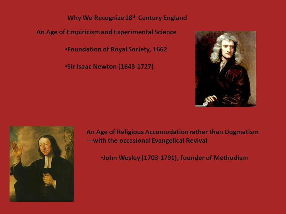 An Age of Empiricism and Experimental Science Foundation of Royal Society, 1662 Sir Isaac Newton (1643-1727) Why We Recognize 18 th Century England An
