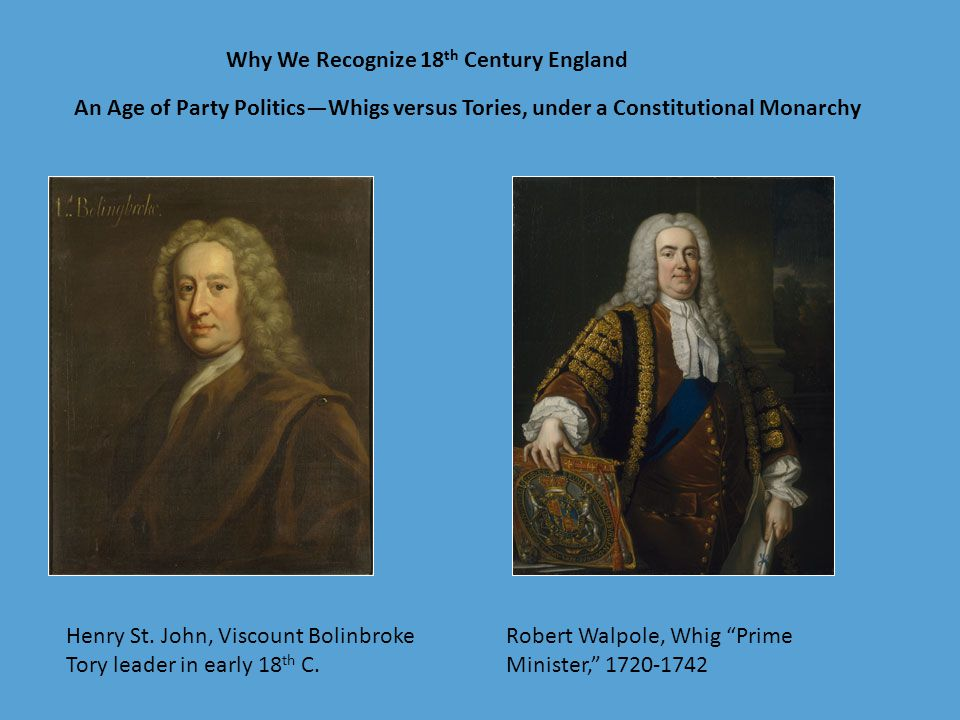 """An Age of Party Politics—Whigs versus Tories, under a Constitutional Monarchy Why We Recognize 18 th Century England Robert Walpole, Whig """"Prime Minis"""