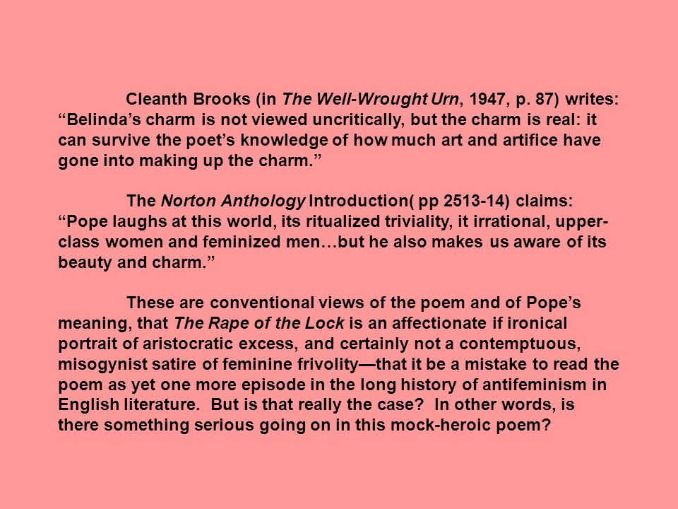 """Cleanth Brooks (in The Well-Wrought Urn, 1947, p. 87) writes: """"Belinda's charm is not viewed uncritically, but the charm is real: it can survive the p"""