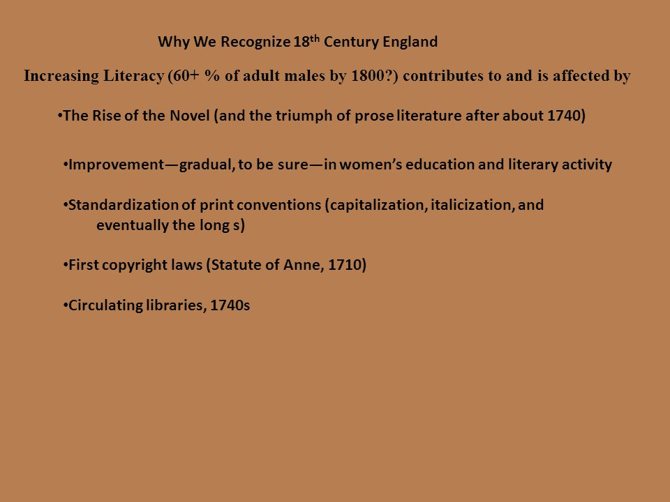 Increasing Literacy (60+ % of adult males by 1800?) contributes to and is affected by The Rise of the Novel (and the triumph of prose literature after