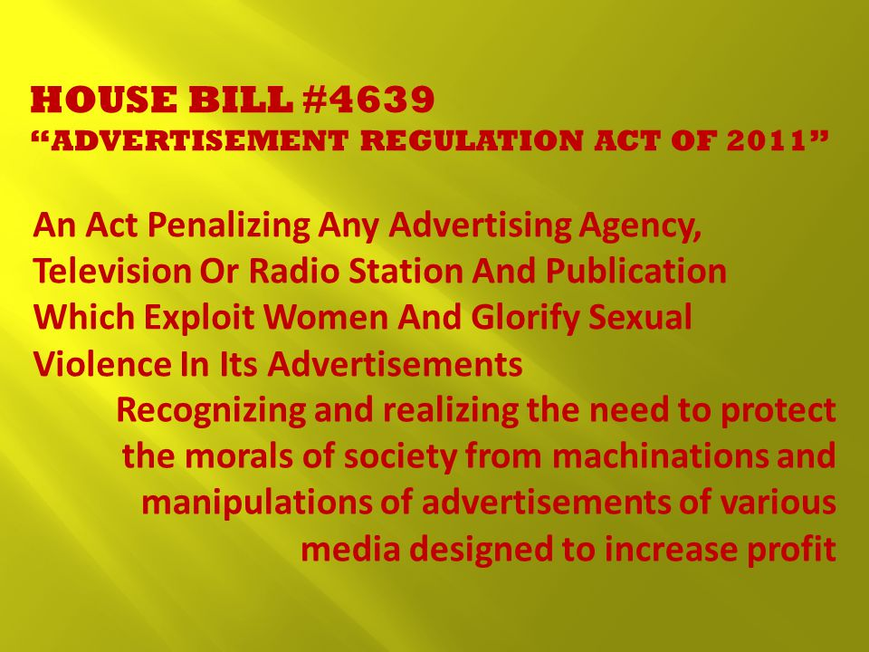 HOUSE BILL #4639 ADVERTISEMENT REGULATION ACT OF 2011 An Act Penalizing Any Advertising Agency, Television Or Radio Station And Publication Which Exploit Women And Glorify Sexual Violence In Its Advertisements Recognizing and realizing the need to protect the morals of society from machinations and manipulations of advertisements of various media designed to increase profit