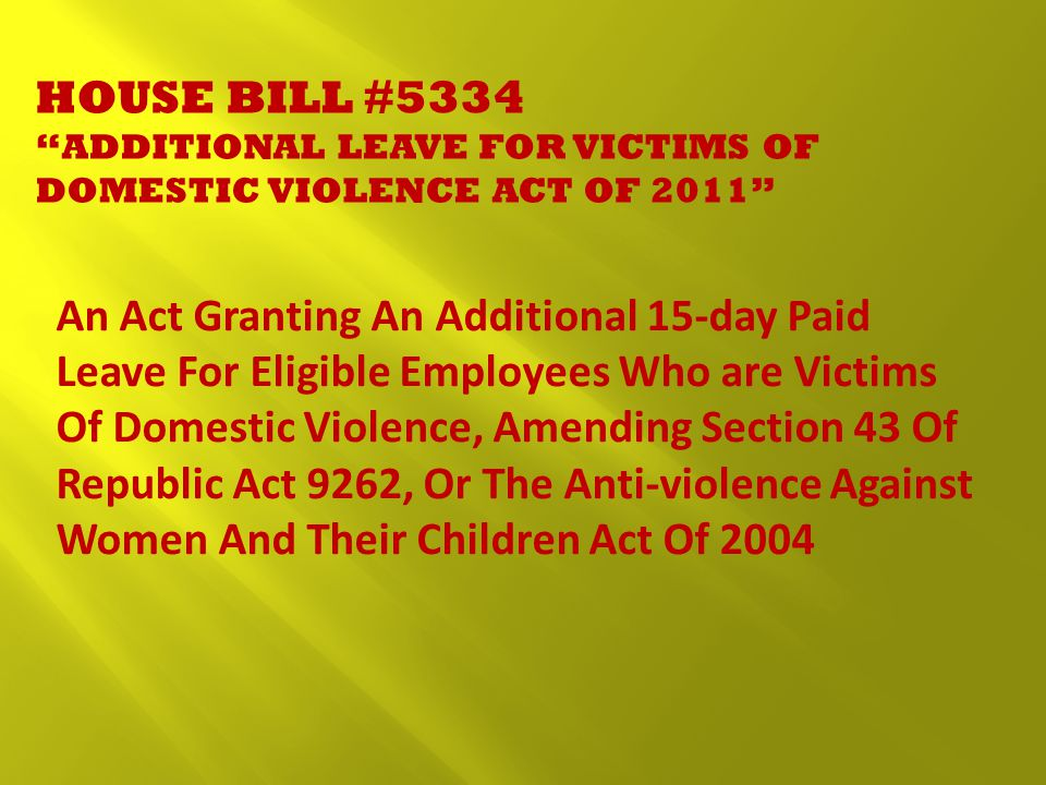 HOUSE BILL #5334 ADDITIONAL LEAVE FOR VICTIMS OF DOMESTIC VIOLENCE ACT OF 2011 An Act Granting An Additional 15-day Paid Leave For Eligible Employees Who are Victims Of Domestic Violence, Amending Section 43 Of Republic Act 9262, Or The Anti-violence Against Women And Their Children Act Of 2004