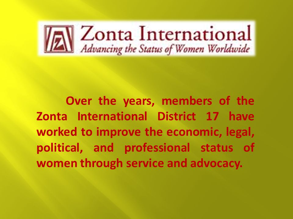 Over the years, members of the Zonta International District 17 have worked to improve the economic, legal, political, and professional status of women through service and advocacy.