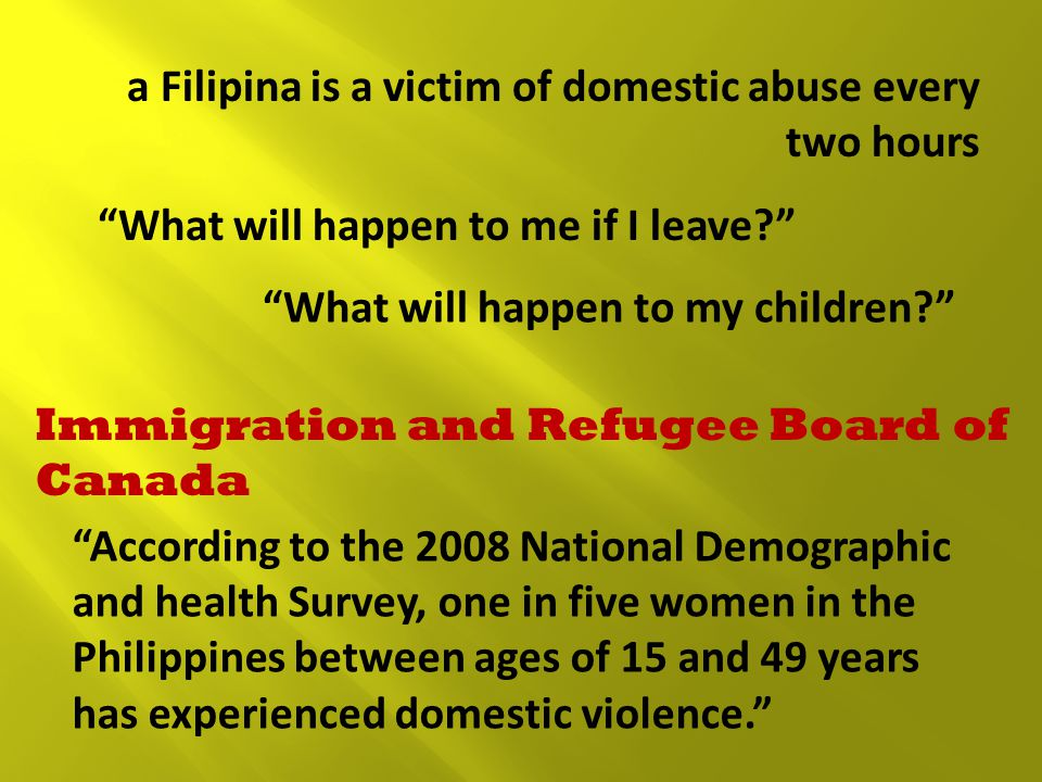 a Filipina is a victim of domestic abuse every two hours What will happen to me if I leave What will happen to my children Immigration and Refugee Board of Canada According to the 2008 National Demographic and health Survey, one in five women in the Philippines between ages of 15 and 49 years has experienced domestic violence.