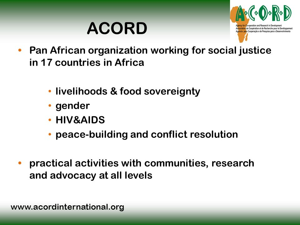 www.acordinternational.org ACORD Pan African organization working for social justice in 17 countries in Africa livelihoods & food sovereignty gender HIV&AIDS peace-building and conflict resolution practical activities with communities, research and advocacy at all levels