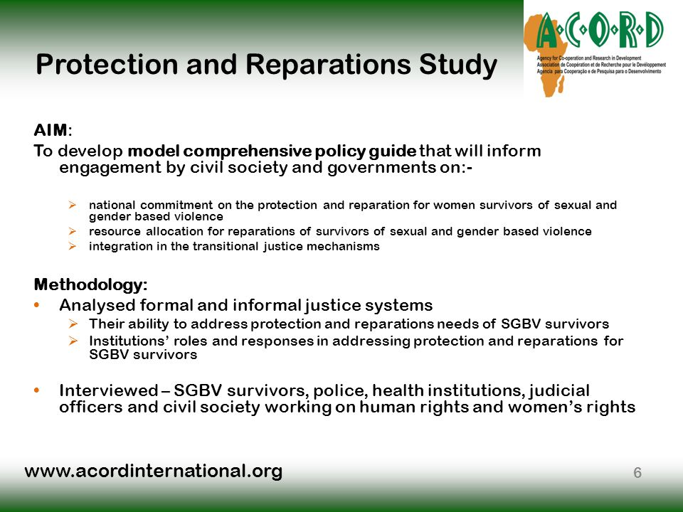 www.acordinternational.org Protection and Reparations Study AIM: To develop model comprehensive policy guide that will inform engagement by civil society and governments on:-  national commitment on the protection and reparation for women survivors of sexual and gender based violence  resource allocation for reparations of survivors of sexual and gender based violence  integration in the transitional justice mechanisms Methodology: Analysed formal and informal justice systems  Their ability to address protection and reparations needs of SGBV survivors  Institutions' roles and responses in addressing protection and reparations for SGBV survivors Interviewed – SGBV survivors, police, health institutions, judicial officers and civil society working on human rights and women's rights 6