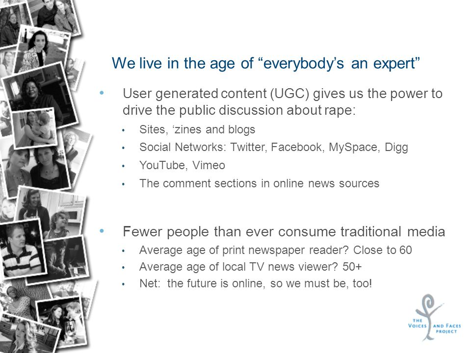 We live in the age of everybody's an expert User generated content (UGC) gives us the power to drive the public discussion about rape: Sites, 'zines and blogs Social Networks: Twitter, Facebook, MySpace, Digg YouTube, Vimeo The comment sections in online news sources Fewer people than ever consume traditional media Average age of print newspaper reader.