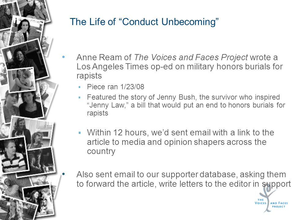 Anne Ream of The Voices and Faces Project wrote a Los Angeles Times op-ed on military honors burials for rapists  Piece ran 1/23/08  Featured the story of Jenny Bush, the survivor who inspired Jenny Law, a bill that would put an end to honors burials for rapists  Within 12 hours, we'd sent email with a link to the article to media and opinion shapers across the country Also sent email to our supporter database, asking them to forward the article, write letters to the editor in support