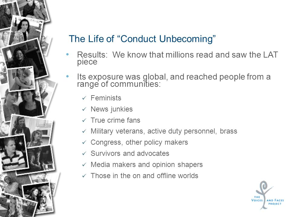 The Life of Conduct Unbecoming Results: We know that millions read and saw the LAT piece Its exposure was global, and reached people from a range of communities: Feminists News junkies True crime fans Military veterans, active duty personnel, brass Congress, other policy makers Survivors and advocates Media makers and opinion shapers Those in the on and offline worlds