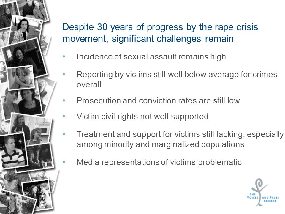 Despite 30 years of progress by the rape crisis movement, significant challenges remain Incidence of sexual assault remains high Reporting by victims still well below average for crimes overall Prosecution and conviction rates are still low Victim civil rights not well-supported Treatment and support for victims still lacking, especially among minority and marginalized populations Media representations of victims problematic