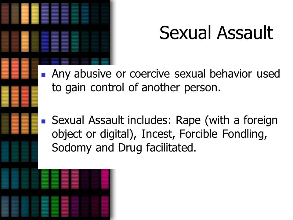 Sexual Assault Any abusive or coercive sexual behavior used to gain control of another person. Sexual Assault includes: Rape (with a foreign object or