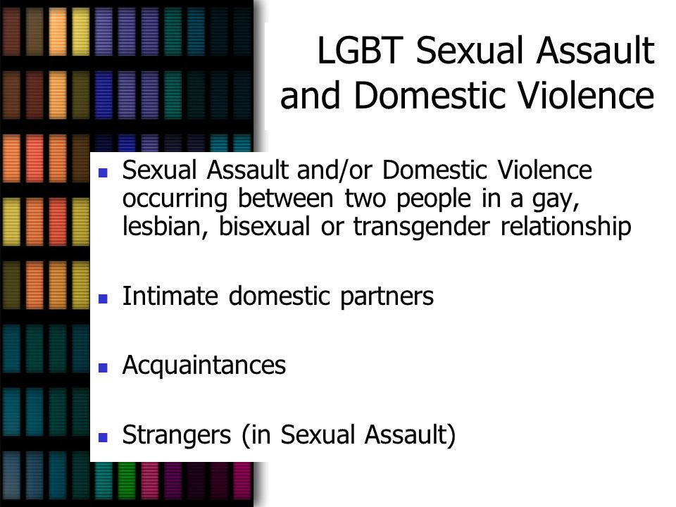 LGBT Sexual Assault and Domestic Violence Sexual Assault and/or Domestic Violence occurring between two people in a gay, lesbian, bisexual or transgen