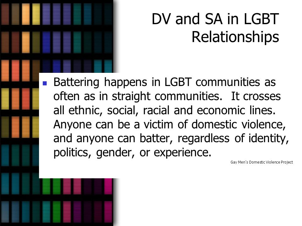 DV and SA in LGBT Relationships Battering happens in LGBT communities as often as in straight communities. It crosses all ethnic, social, racial and e