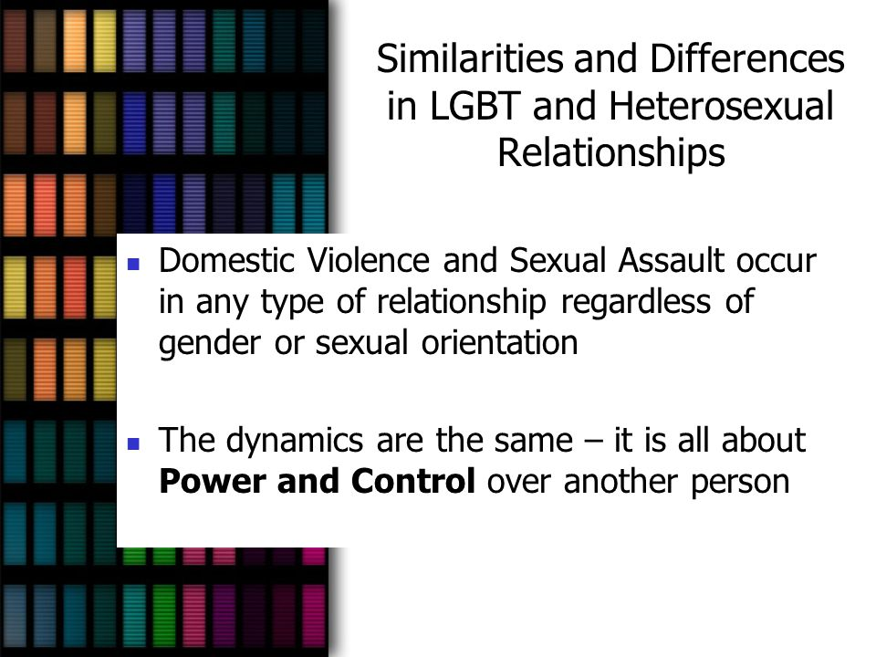 Similarities and Differences in LGBT and Heterosexual Relationships Domestic Violence and Sexual Assault occur in any type of relationship regardless