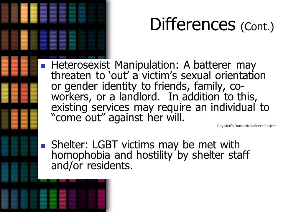 Differences (Cont.) Heterosexist Manipulation: A batterer may threaten to 'out' a victim's sexual orientation or gender identity to friends, family, c