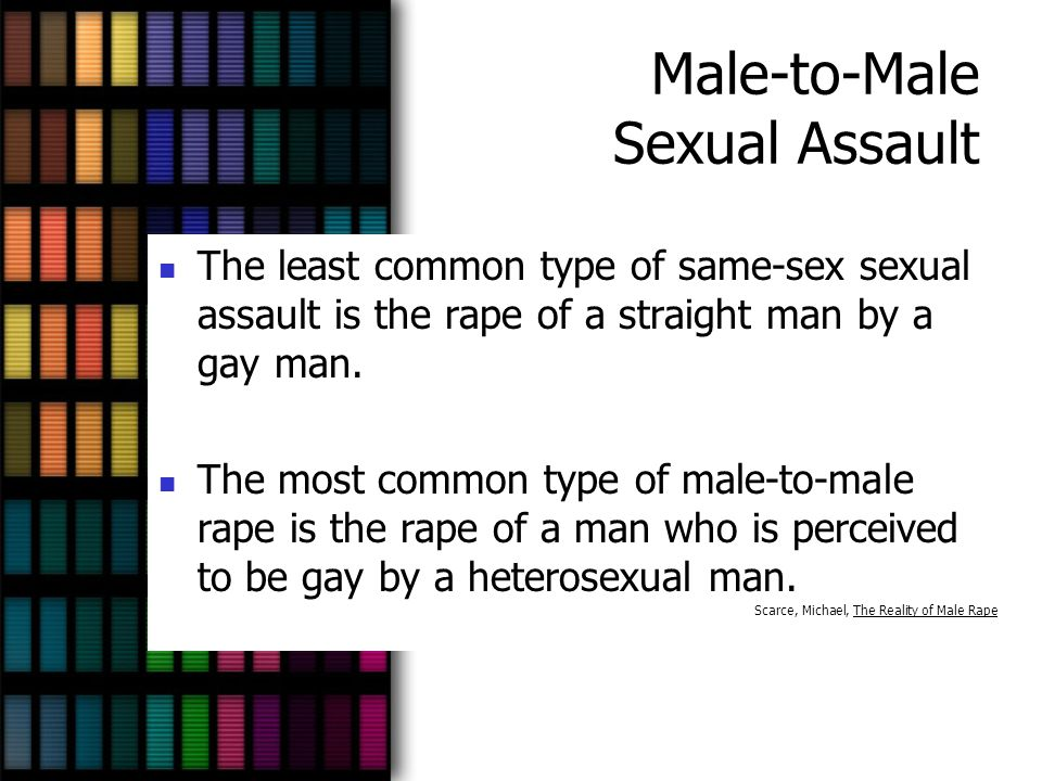 Male-to-Male Sexual Assault The least common type of same-sex sexual assault is the rape of a straight man by a gay man. The most common type of male-