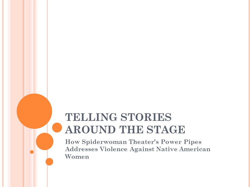 TELLING STORIES AROUND THE STAGE How Spiderwoman Theater's Power Pipes Addresses Violence Against Native American Women