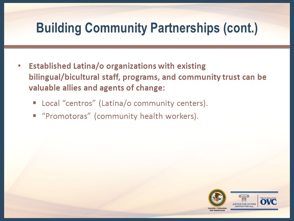 Building Community Partnerships (cont.) Established Latina/o organizations with existing bilingual/bicultural staff, programs, and community trust can be valuable allies and agents of change:  Local centros (Latina/o community centers).