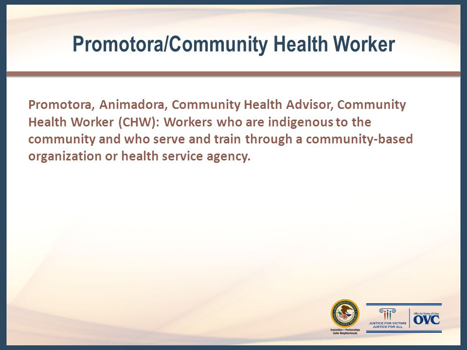 Promotora/Community Health Worker Promotora, Animadora, Community Health Advisor, Community Health Worker (CHW): Workers who are indigenous to the community and who serve and train through a community-based organization or health service agency.