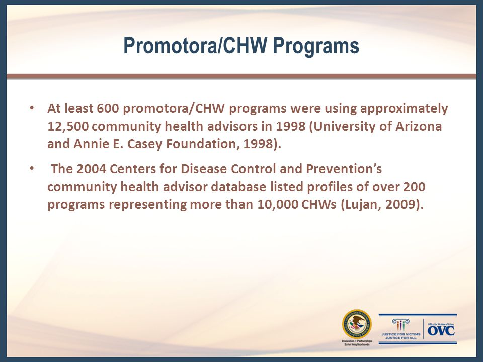 Promotora/CHW Programs (cont.) According to a 2007 study (Health Resources and Services Administration, 2007)— Approximately 86,000 CHWs assisted communities throughout the United States in 2000.