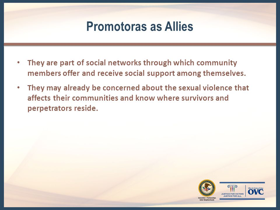Promotoras as Allies (cont.) They can bridge the formal service delivery system of the survivor service agency and the community s informal social support system by directly reaching the survivors and referring them to advocacy and support.