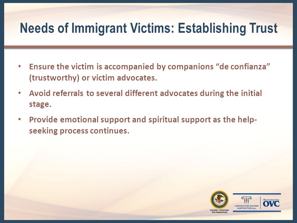 Needs of Immigrant Victims: Establishing Trust Ensure the victim is accompanied by companions de confianza (trustworthy) or victim advocates.