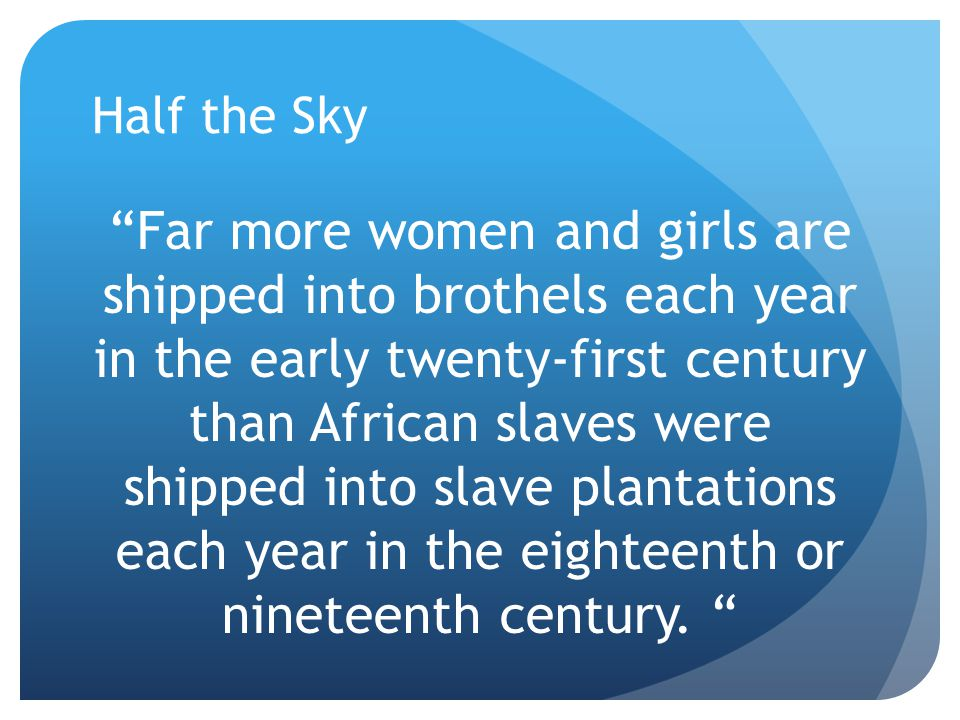 "Half the Sky ""Far more women and girls are shipped into brothels each year in the early twenty-first century than African slaves were shipped into sla"
