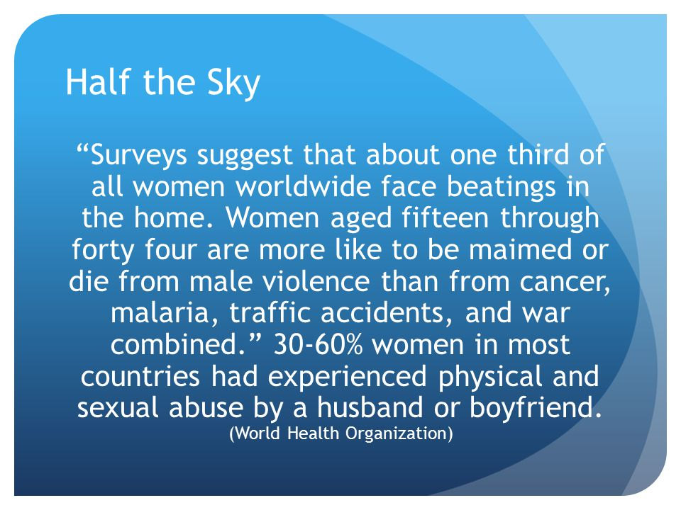 "Half the Sky ""Surveys suggest that about one third of all women worldwide face beatings in the home. Women aged fifteen through forty four are more li"