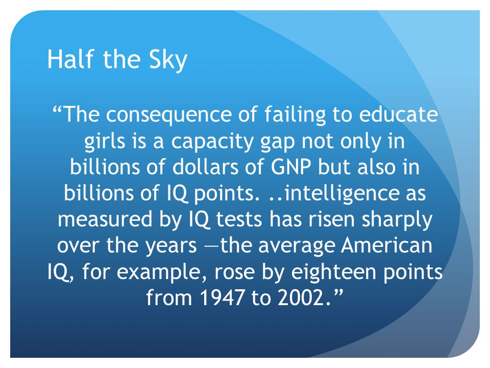 "Half the Sky ""The consequence of failing to educate girls is a capacity gap not only in billions of dollars of GNP but also in billions of IQ points.."