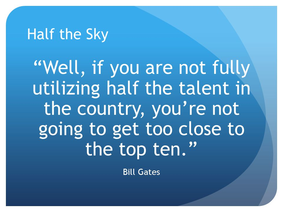"""Well, if you are not fully utilizing half the talent in the country, you're not going to get too close to the top ten."" Bill Gates"