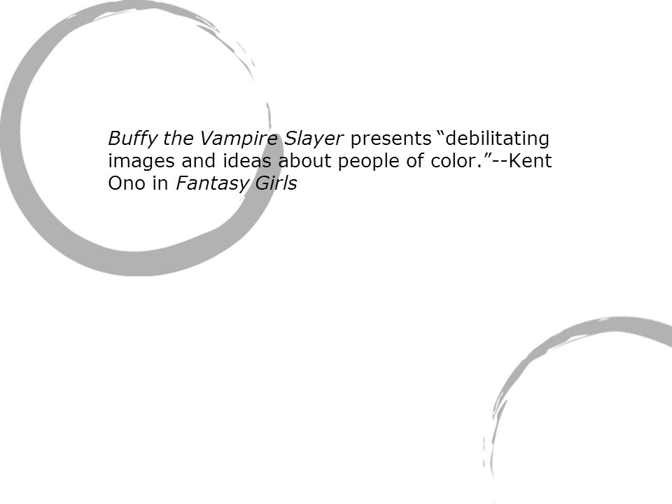 Buffy the Vampire Slayer presents debilitating images and ideas about people of color. --Kent Ono in Fantasy Girls