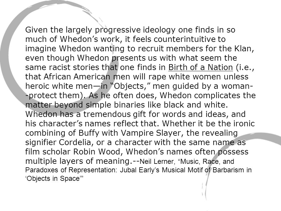 Given the largely progressive ideology one finds in so much of Whedon's work, it feels counterintuitive to imagine Whedon wanting to recruit members for the Klan, even though Whedon presents us with what seem the same racist stories that one finds in Birth of a Nation (i.e., that African American men will rape white women unless heroic white men—in Objects, men guided by a woman- -protect them).
