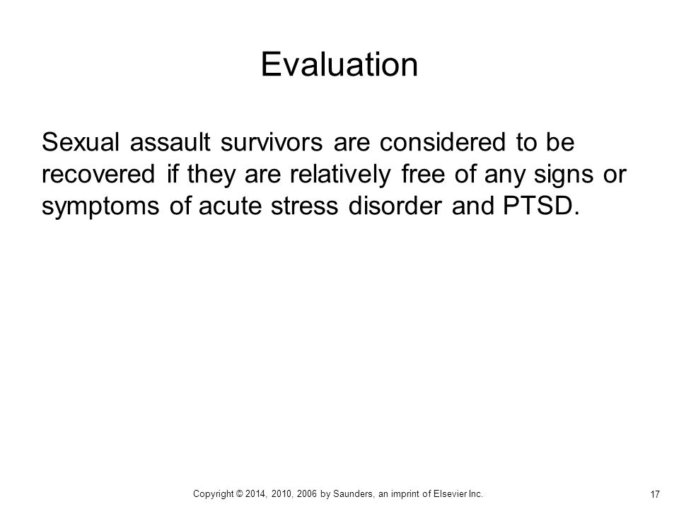 Sexual assault survivors are considered to be recovered if they are relatively free of any signs or symptoms of acute stress disorder and PTSD.
