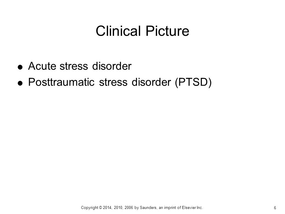  Acute stress disorder  Posttraumatic stress disorder (PTSD) Clinical Picture 6 Copyright © 2014, 2010, 2006 by Saunders, an imprint of Elsevier Inc.