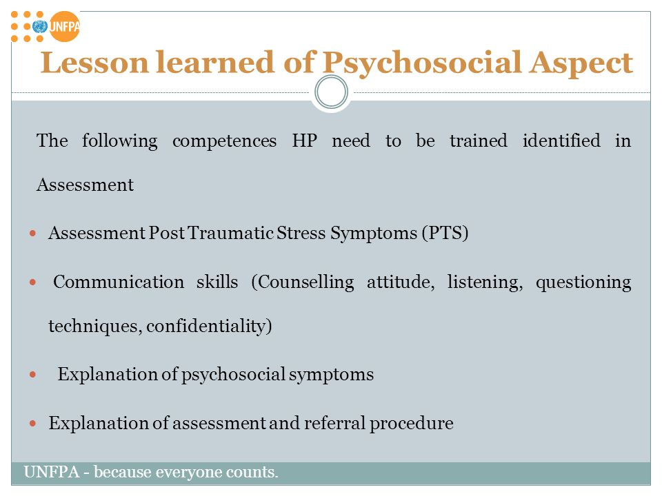 Lesson learned of Psychosocial Aspect The following competences HP need to be trained identified in Assessment Assessment Post Traumatic Stress Symptoms (PTS) Communication skills (Counselling attitude, listening, questioning techniques, confidentiality) Explanation of psychosocial symptoms Explanation of assessment and referral procedure UNFPA - because everyone counts.