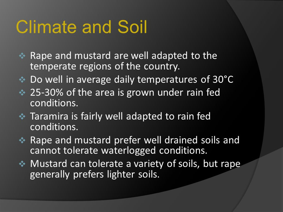 Climate and Soil  Rape and mustard are well adapted to the temperate regions of the country.  Do well in average daily temperatures of 30°C  25-30%
