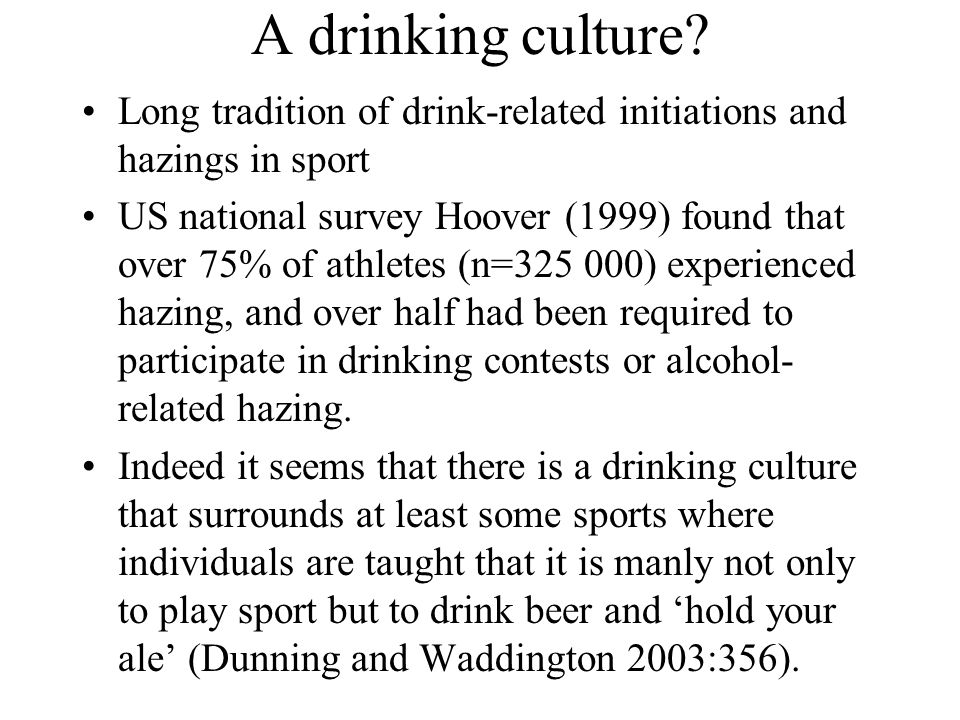 A drinking culture? Long tradition of drink-related initiations and hazings in sport US national survey Hoover (1999) found that over 75% of athletes
